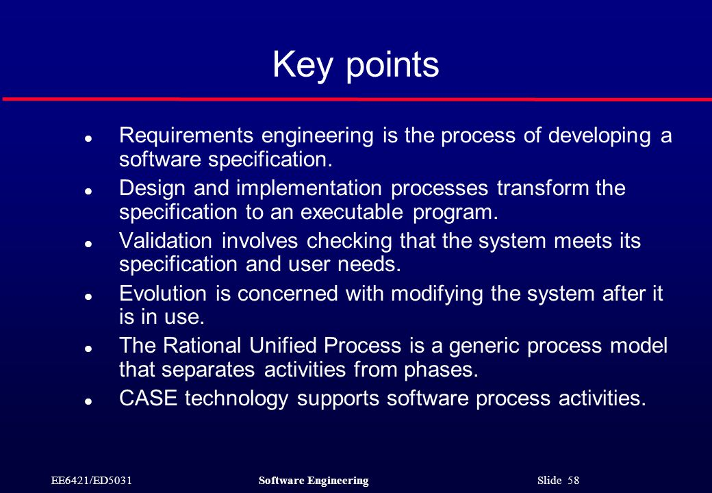 EE6421/ED5031Software Engineering Slide 58 Key points l Requirements engineering is the process of developing a software specification.