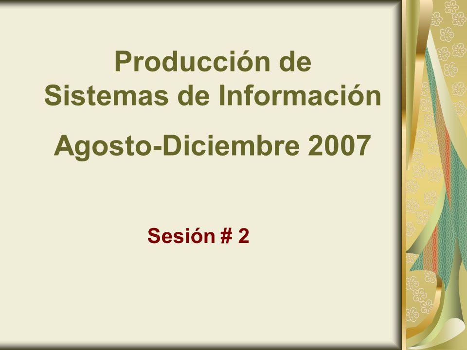 Producción de Sistemas de Información Agosto-Diciembre 2007 Sesión # 2