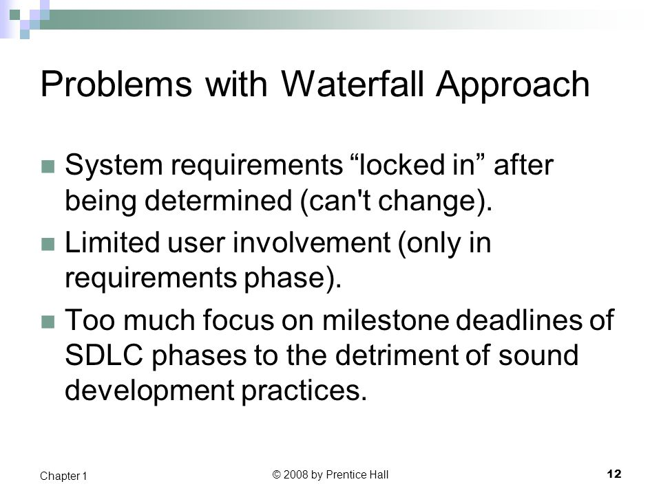 """© 2008 by Prentice Hall 12 Chapter 1 Problems with Waterfall Approach System requirements """"locked in"""" after being determined (can't change). Limited u"""