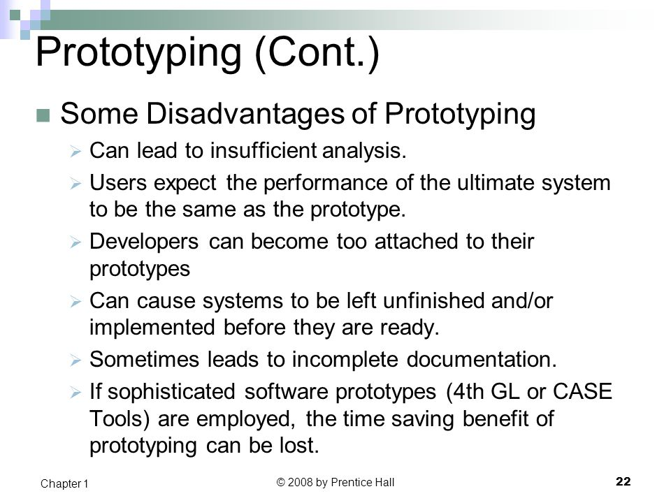 Prototyping (Cont.) Some Disadvantages of Prototyping  Can lead to insufficient analysis.  Users expect the performance of the ultimate system to be