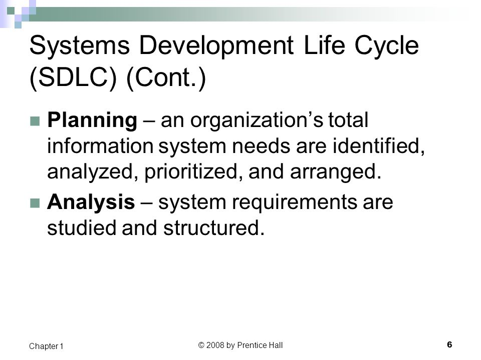 © 2008 by Prentice Hall 7 Chapter 1 Systems Development Life Cycle (SDLC) (Cont.) Design – a description of the recommended solution is converted into logical and then physical system specifications.