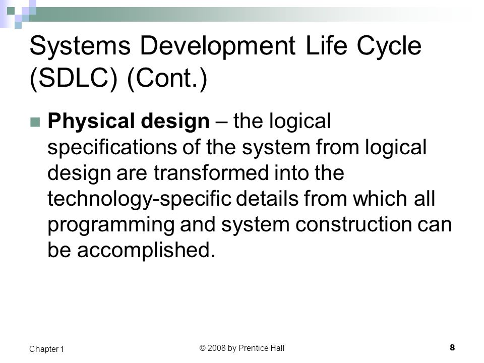 © 2008 by Prentice Hall 9 Chapter 1 Systems Development Life Cycle (SDLC) (Cont.) Implementation – the information system is coded, tested, installed and supported in the organization.