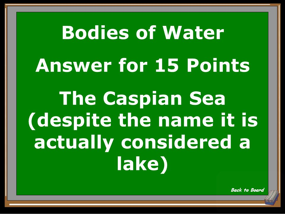 Bodies of Water Question for 15 Points What is the largest lake in the world Show Answer