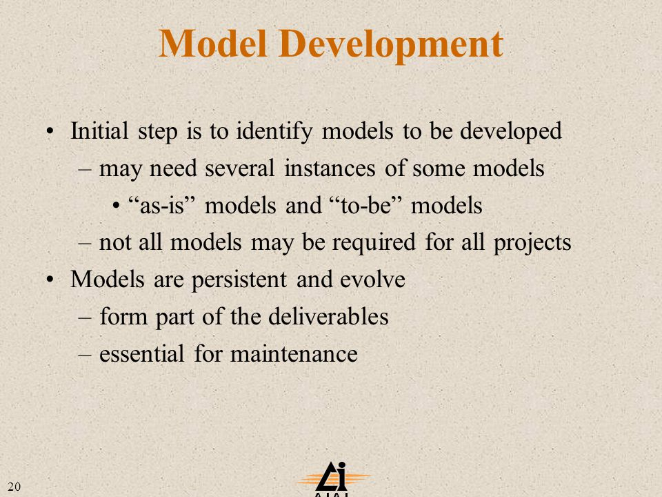 20 Model Development Initial step is to identify models to be developed –may need several instances of some models as-is models and to-be models –not all models may be required for all projects Models are persistent and evolve –form part of the deliverables –essential for maintenance