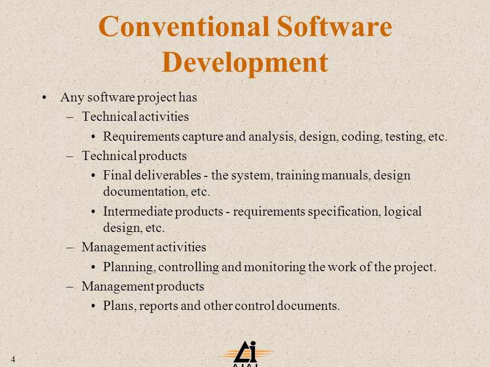 4 Conventional Software Development Any software project has –Technical activities Requirements capture and analysis, design, coding, testing, etc.