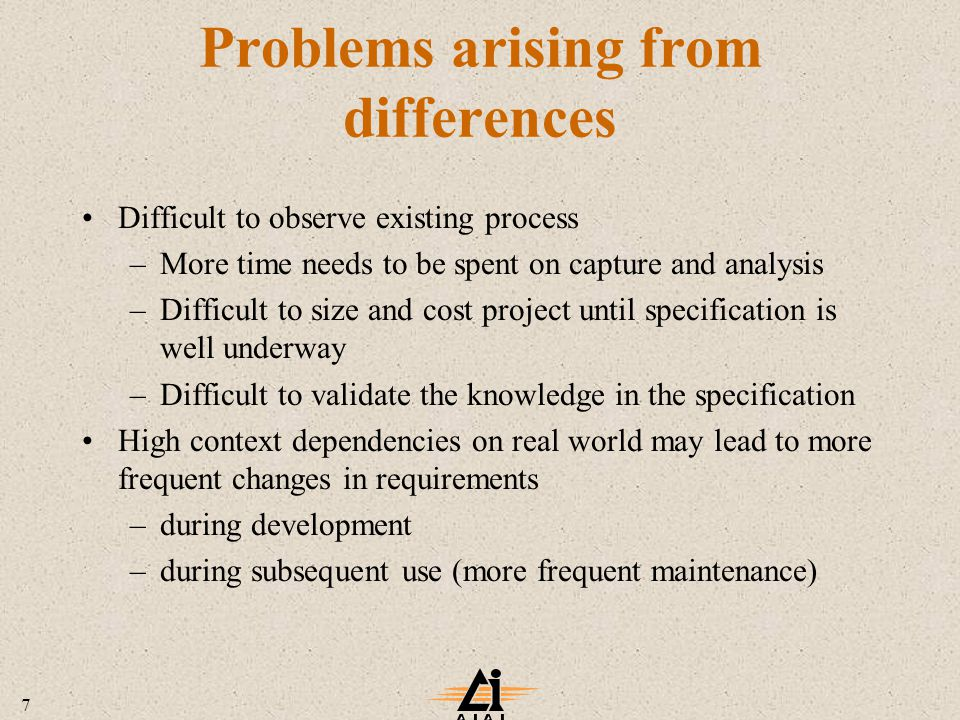 7 Problems arising from differences Difficult to observe existing process –More time needs to be spent on capture and analysis –Difficult to size and cost project until specification is well underway –Difficult to validate the knowledge in the specification High context dependencies on real world may lead to more frequent changes in requirements –during development –during subsequent use (more frequent maintenance)