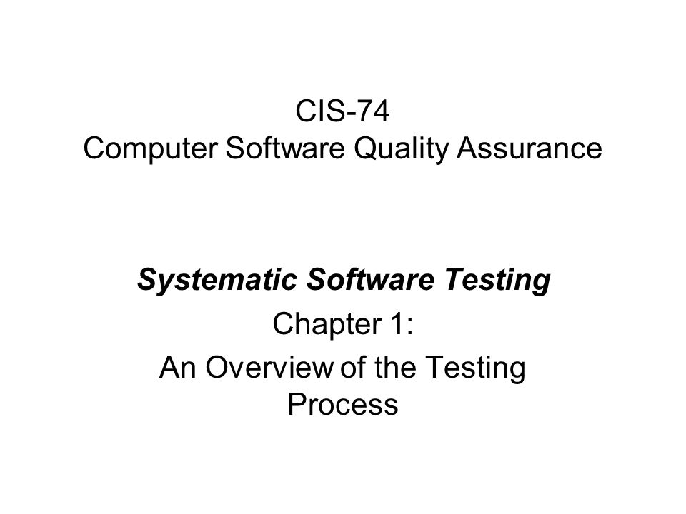 CIS-74 Computer Software Quality Assurance Systematic Software Testing Chapter 1: An Overview of the Testing Process