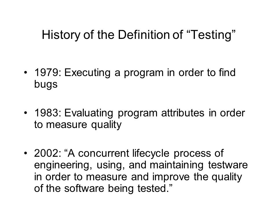 History of the Definition of Testing 1979: Executing a program in order to find bugs 1983: Evaluating program attributes in order to measure quality 2002: A concurrent lifecycle process of engineering, using, and maintaining testware in order to measure and improve the quality of the software being tested.
