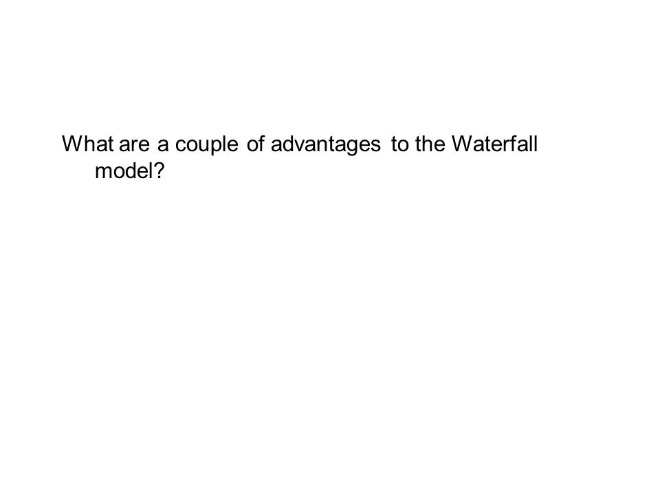 What are a couple of advantages to the Waterfall model