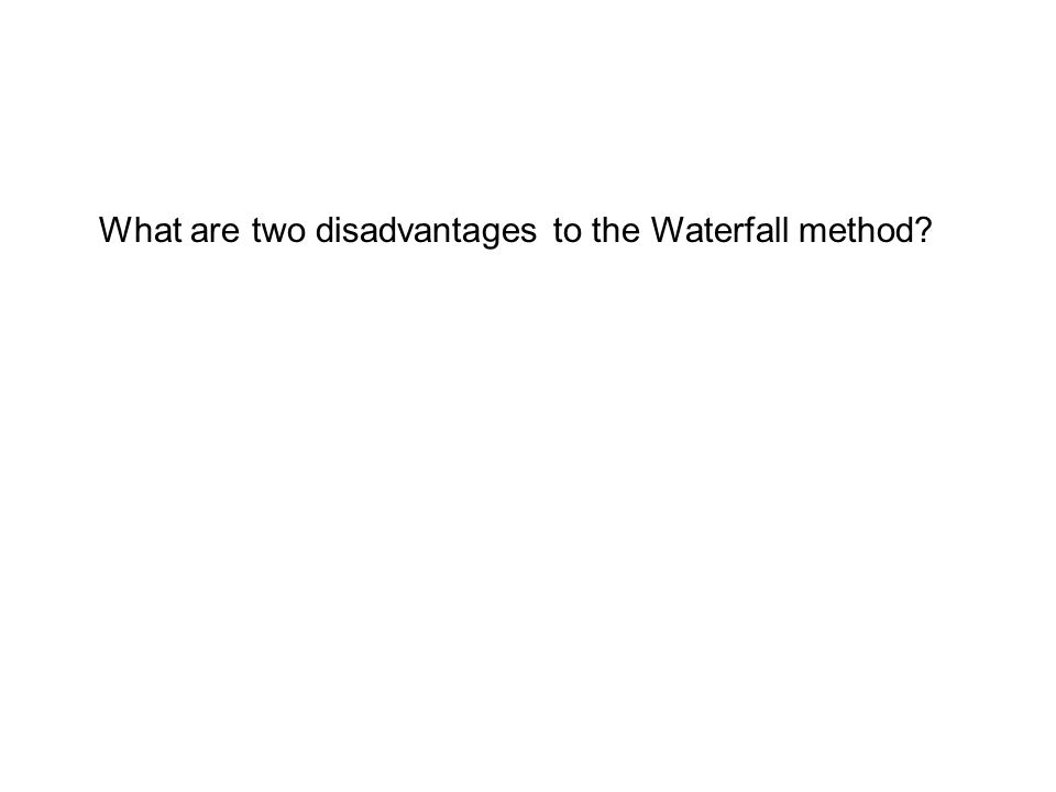 What are two disadvantages to the Waterfall method