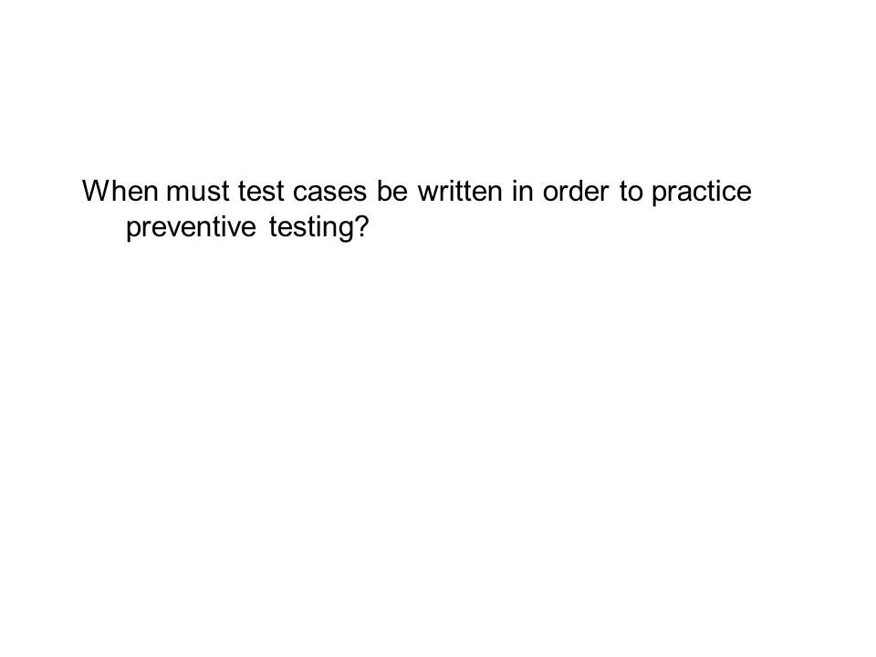 When must test cases be written in order to practice preventive testing