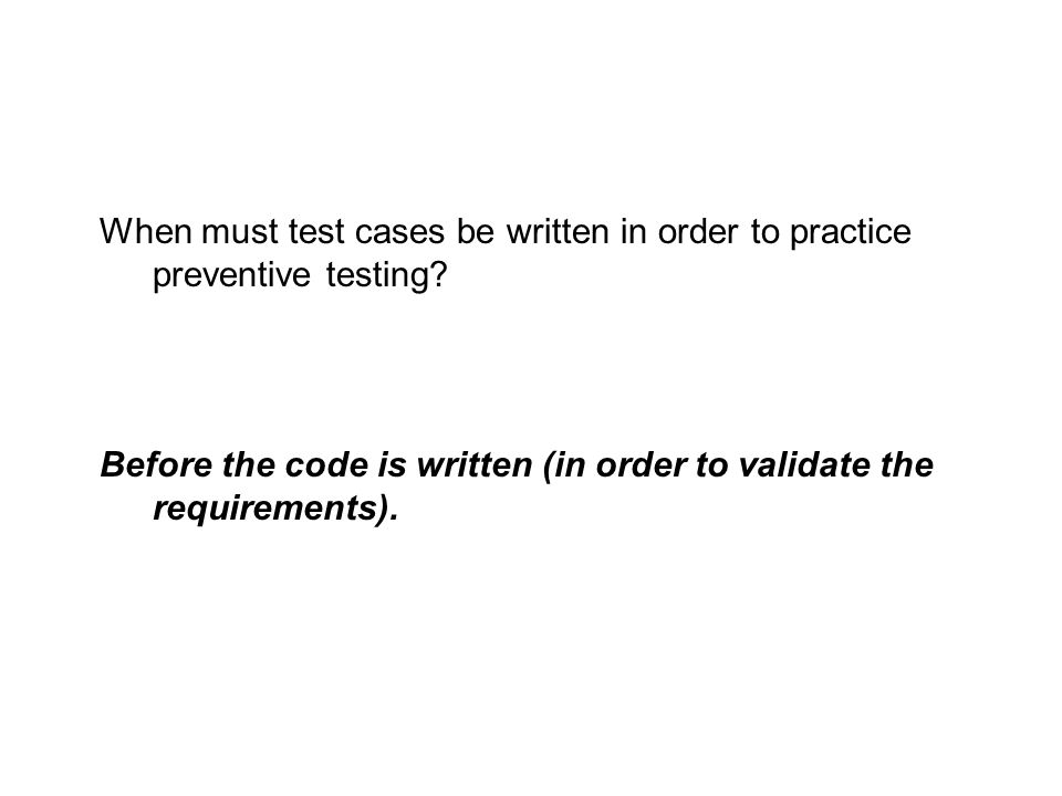 Before the code is written (in order to validate the requirements).