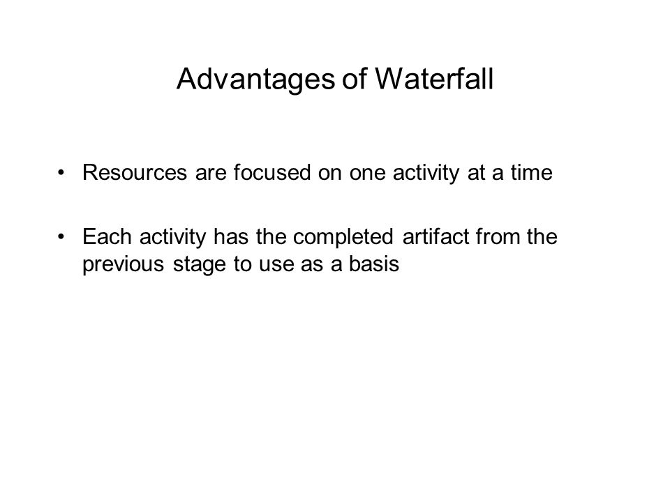 Advantages of Waterfall Resources are focused on one activity at a time Each activity has the completed artifact from the previous stage to use as a basis