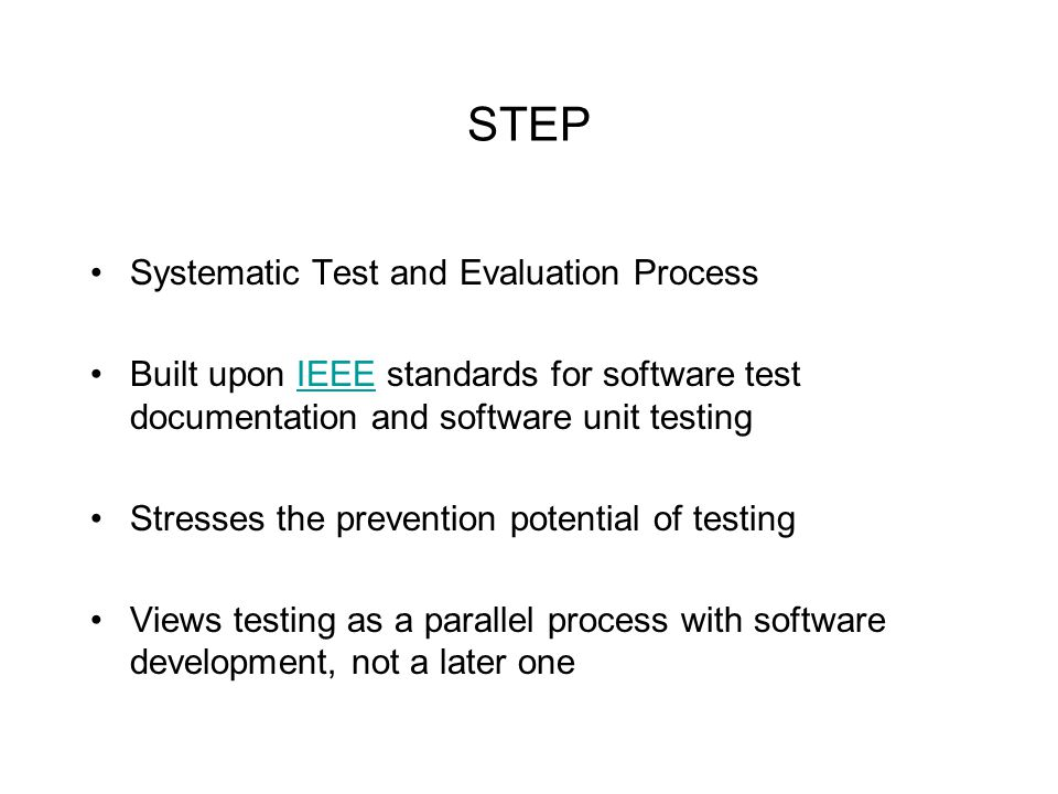 STEP Systematic Test and Evaluation Process Built upon IEEE standards for software test documentation and software unit testingIEEE Stresses the prevention potential of testing Views testing as a parallel process with software development, not a later one