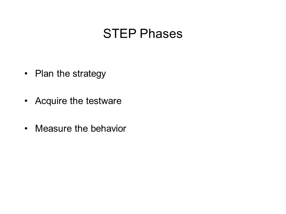 STEP Phases Plan the strategy Acquire the testware Measure the behavior