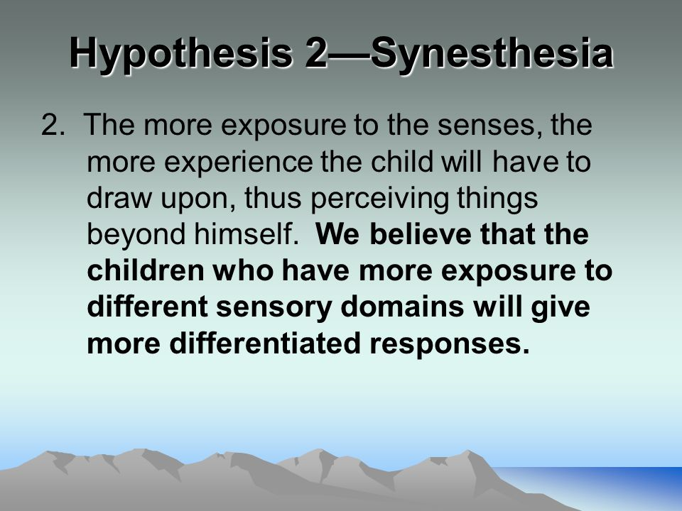 Hypothesis 2—Synesthesia 2. The more exposure to the senses, the more experience the child will have to draw upon, thus perceiving things beyond himse