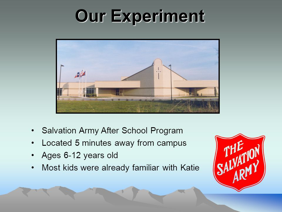 Our Experiment Salvation Army After School Program Located 5 minutes away from campus Ages 6-12 years old Most kids were already familiar with Katie