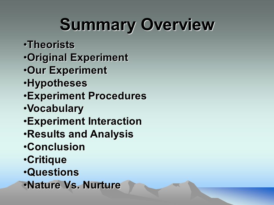 Summary Overview TheoristsTheorists Original ExperimentOriginal Experiment Our ExperimentOur Experiment HypothesesHypotheses Experiment ProceduresExperiment Procedures VocabularyVocabulary Experiment InteractionExperiment Interaction Results and AnalysisResults and Analysis ConclusionConclusion CritiqueCritique QuestionsQuestions Nature Vs.