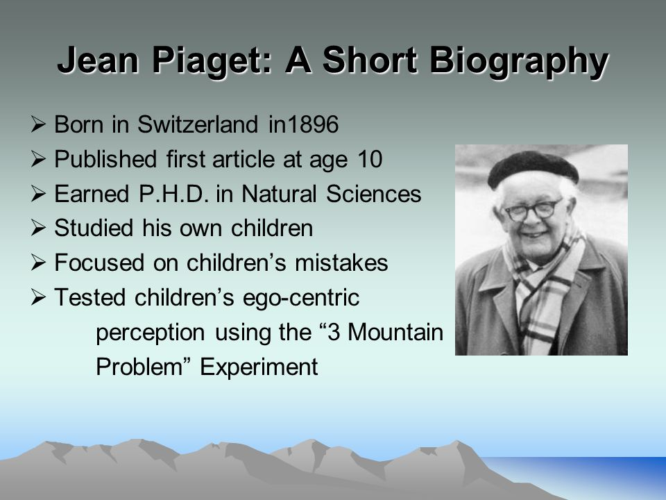 Jean Piaget: A Short Biography  Born in Switzerland in1896  Published first article at age 10  Earned P.H.D.