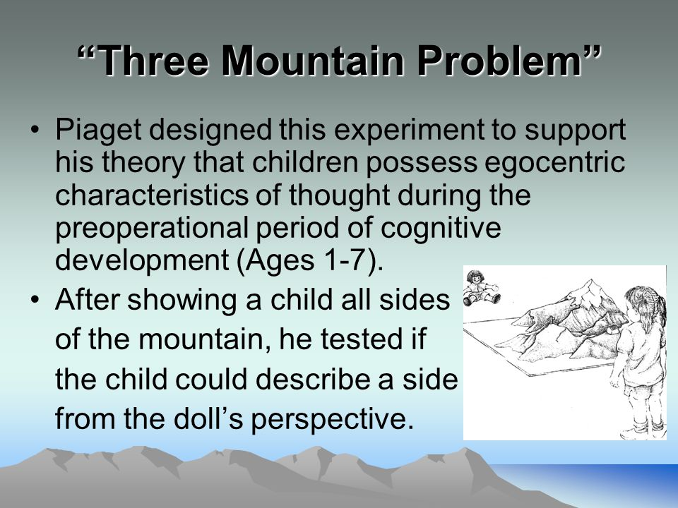 Three Mountain Problem (Cont.) Preoperational children failed to describe the mountain from the doll's perspective The child typically described their own side of the mountain demonstrating egocentric perception
