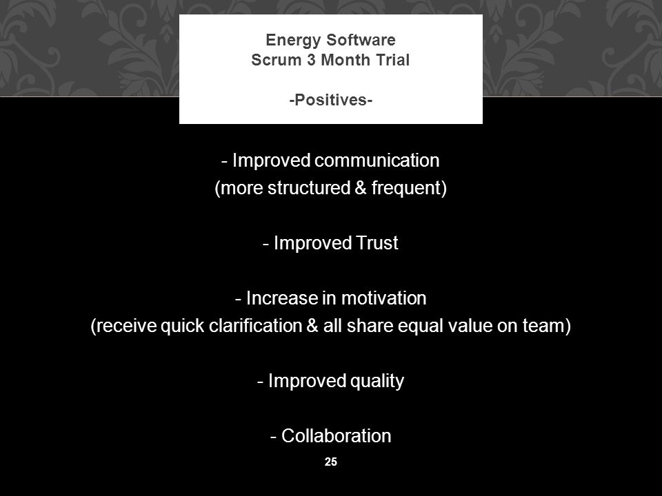 25 Energy Software Scrum 3 Month Trial -Positives- - Improved communication (more structured & frequent) - Improved Trust - Increase in motivation (receive quick clarification & all share equal value on team) - Improved quality - Collaboration 25