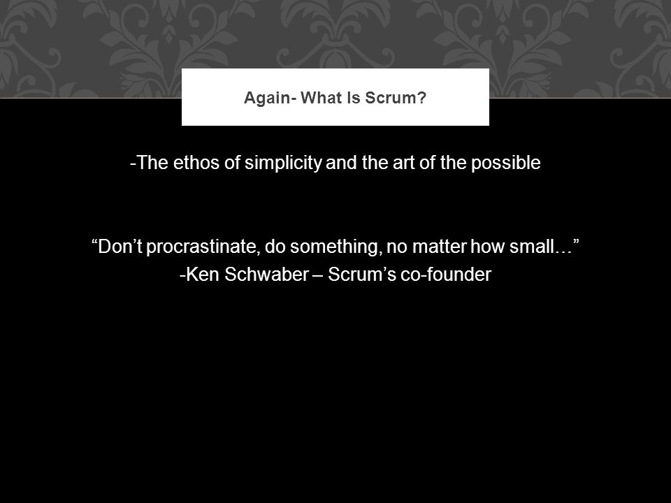 -The ethos of simplicity and the art of the possible Don't procrastinate, do something, no matter how small… -Ken Schwaber – Scrum's co-founder Again- What Is Scrum?
