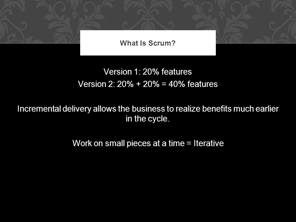 Version 1: 20% features Version 2: 20% + 20% = 40% features Incremental delivery allows the business to realize benefits much earlier in the cycle.