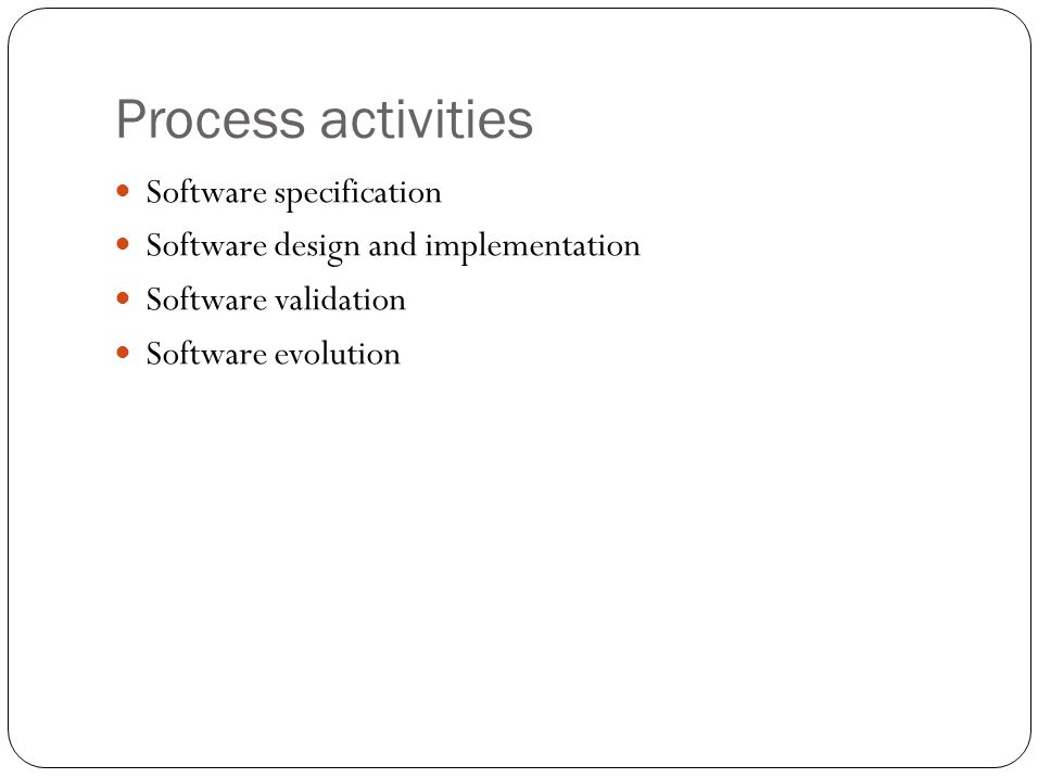 Process activities Software specification Software design and implementation Software validation Software evolution