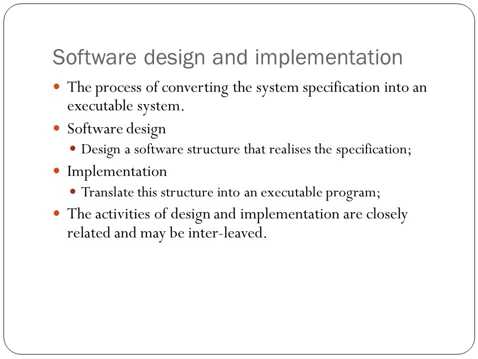 Software design and implementation The process of converting the system specification into an executable system.