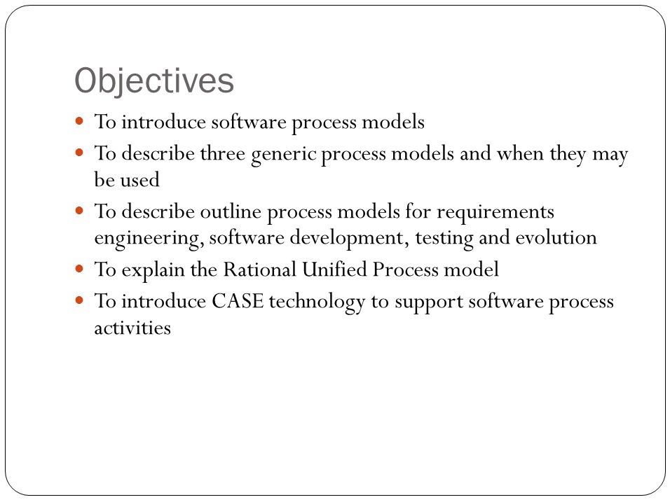 Objectives To introduce software process models To describe three generic process models and when they may be used To describe outline process models for requirements engineering, software development, testing and evolution To explain the Rational Unified Process model To introduce CASE technology to support software process activities