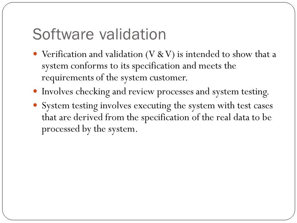 Software validation Verification and validation (V & V) is intended to show that a system conforms to its specification and meets the requirements of the system customer.