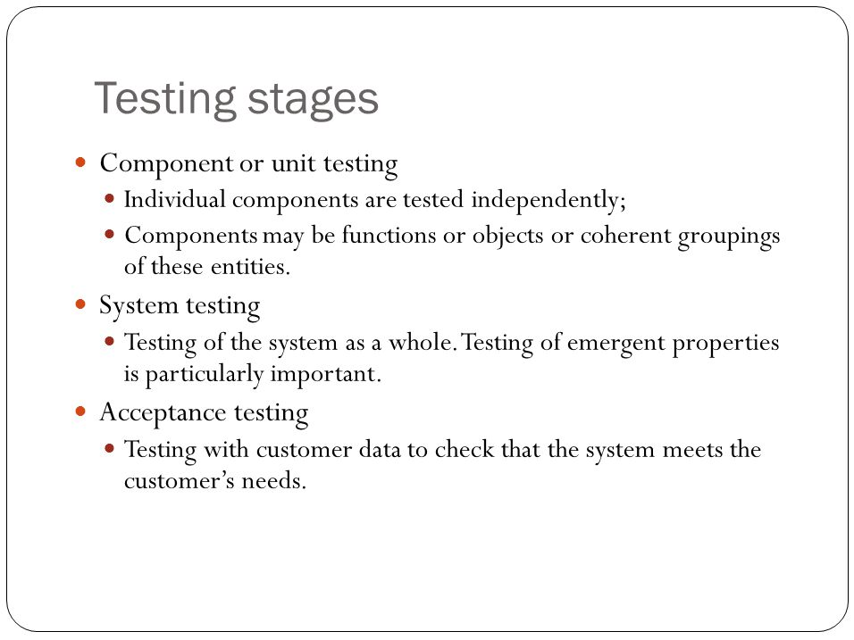 Testing stages Component or unit testing Individual components are tested independently; Components may be functions or objects or coherent groupings of these entities.