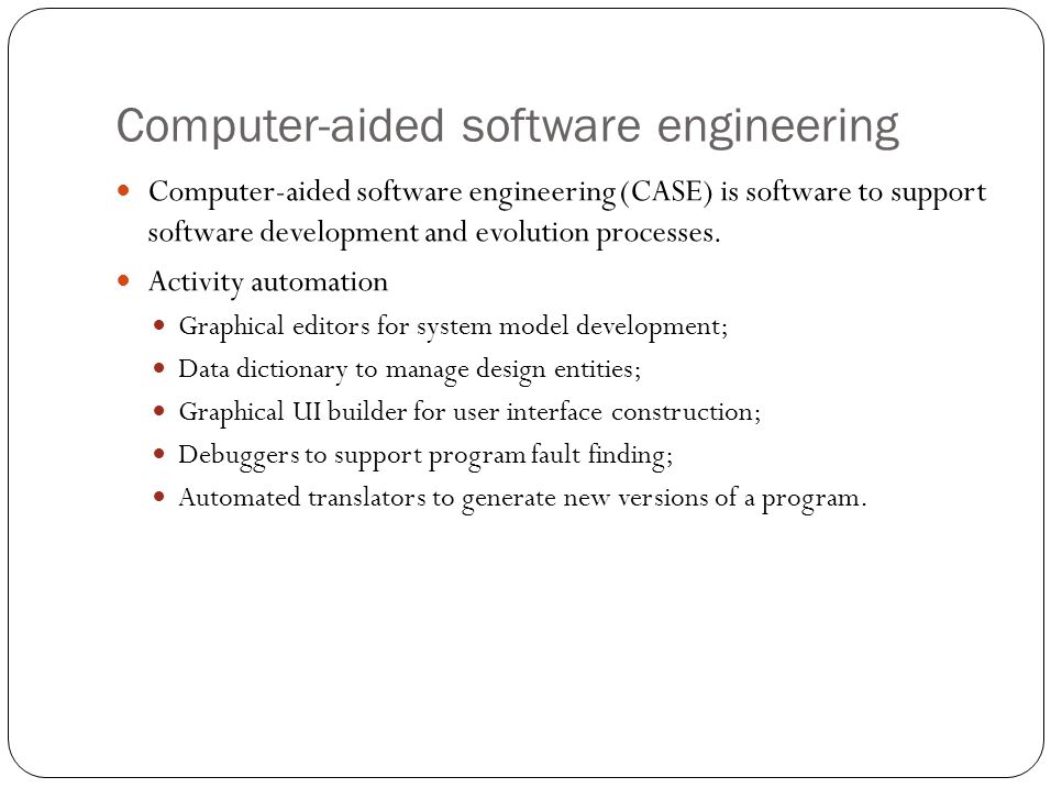 Computer-aided software engineering Computer-aided software engineering (CASE) is software to support software development and evolution processes.