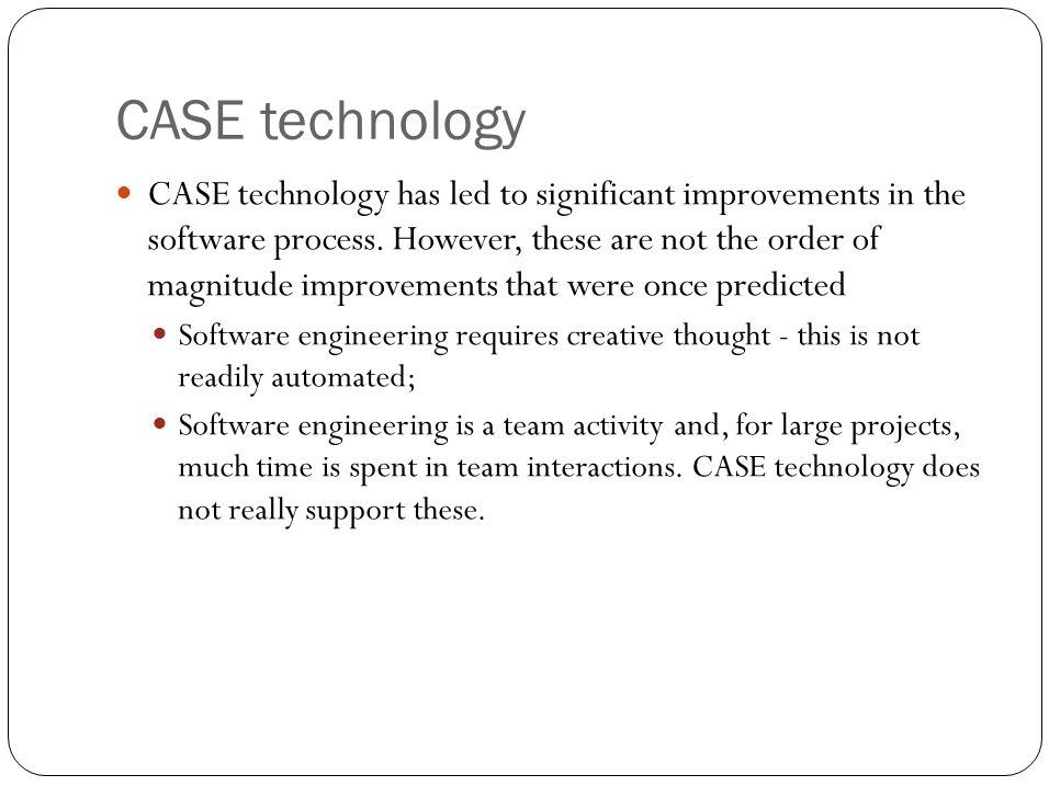 CASE technology CASE technology has led to significant improvements in the software process.