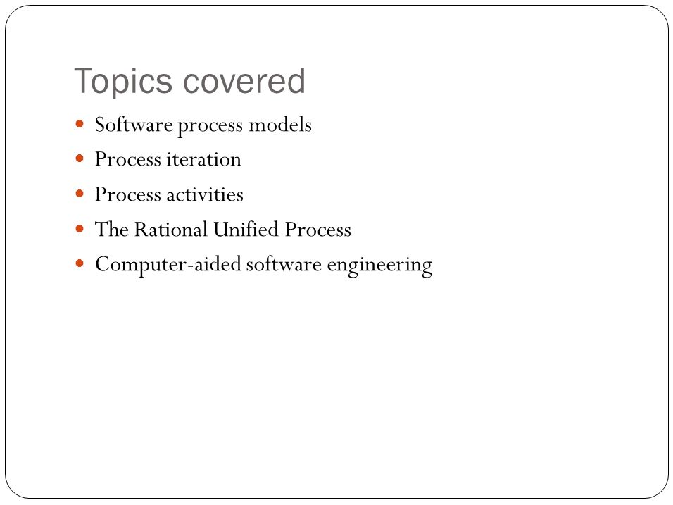 Topics covered Software process models Process iteration Process activities The Rational Unified Process Computer-aided software engineering