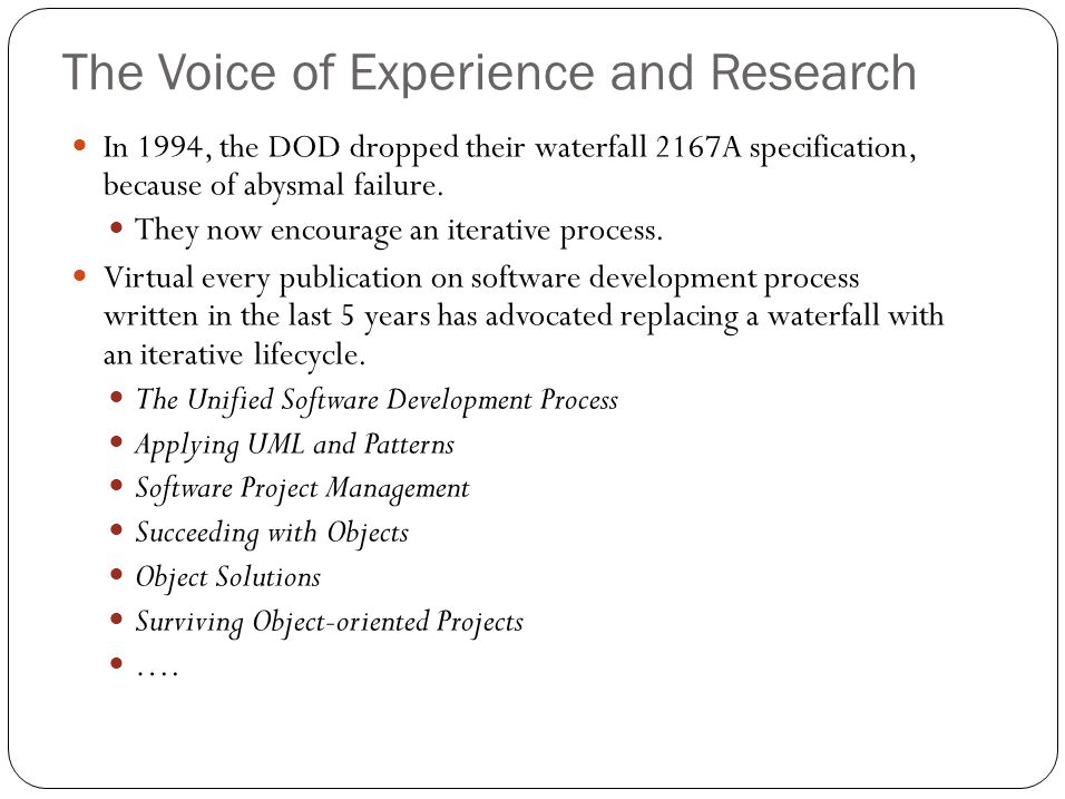 The Voice of Experience and Research In 1994, the DOD dropped their waterfall 2167A specification, because of abysmal failure.