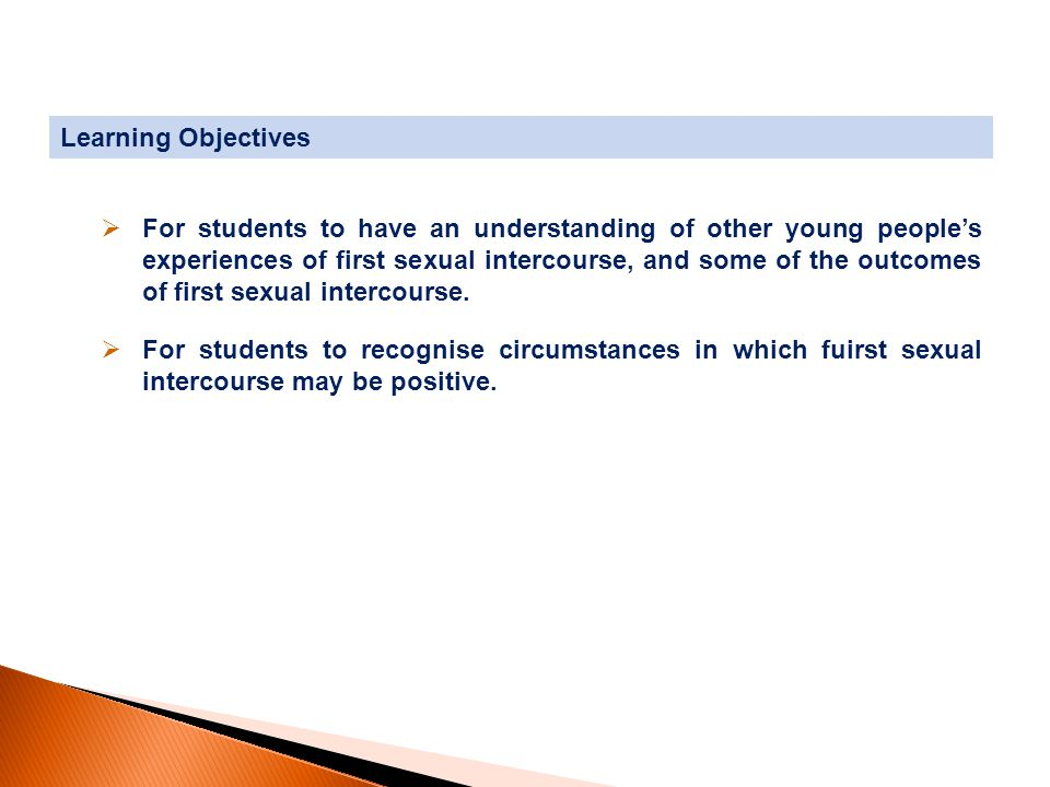  For students to have an understanding of other young people's experiences of first sexual intercourse, and some of the outcomes of first sexual intercourse.