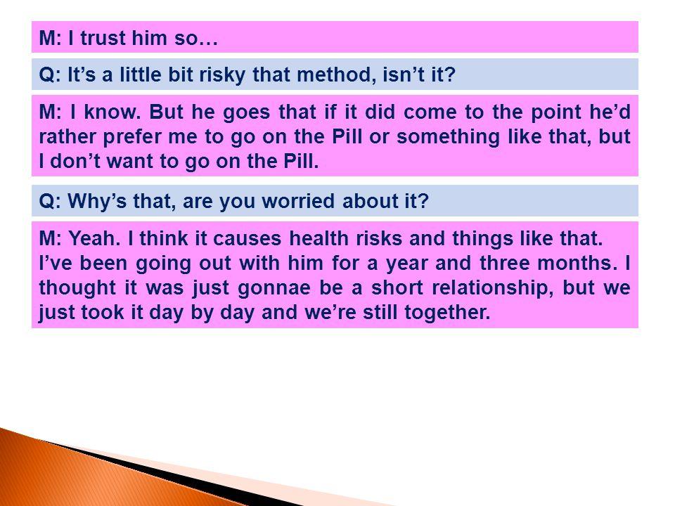 M: I trust him so… Q: It's a little bit risky that method, isn't it.