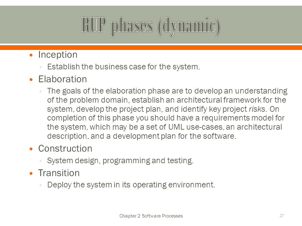 Inception ◦ Establish the business case for the system. Elaboration ◦ The goals of the elaboration phase are to develop an understanding of the proble