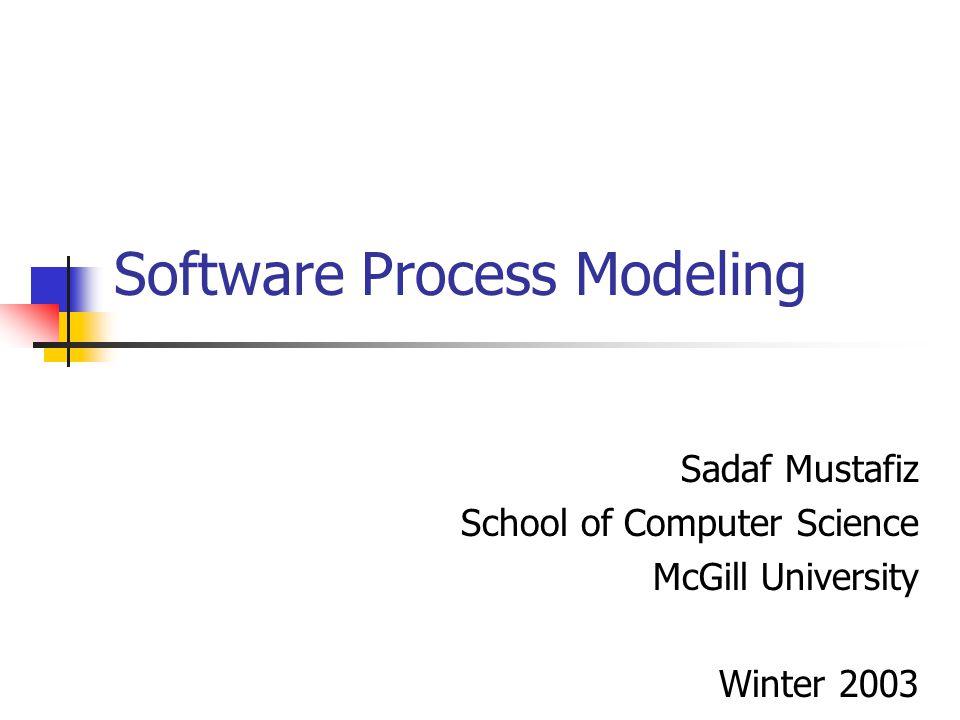 Software Process Modeling Sadaf Mustafiz School of Computer Science McGill University Winter 2003