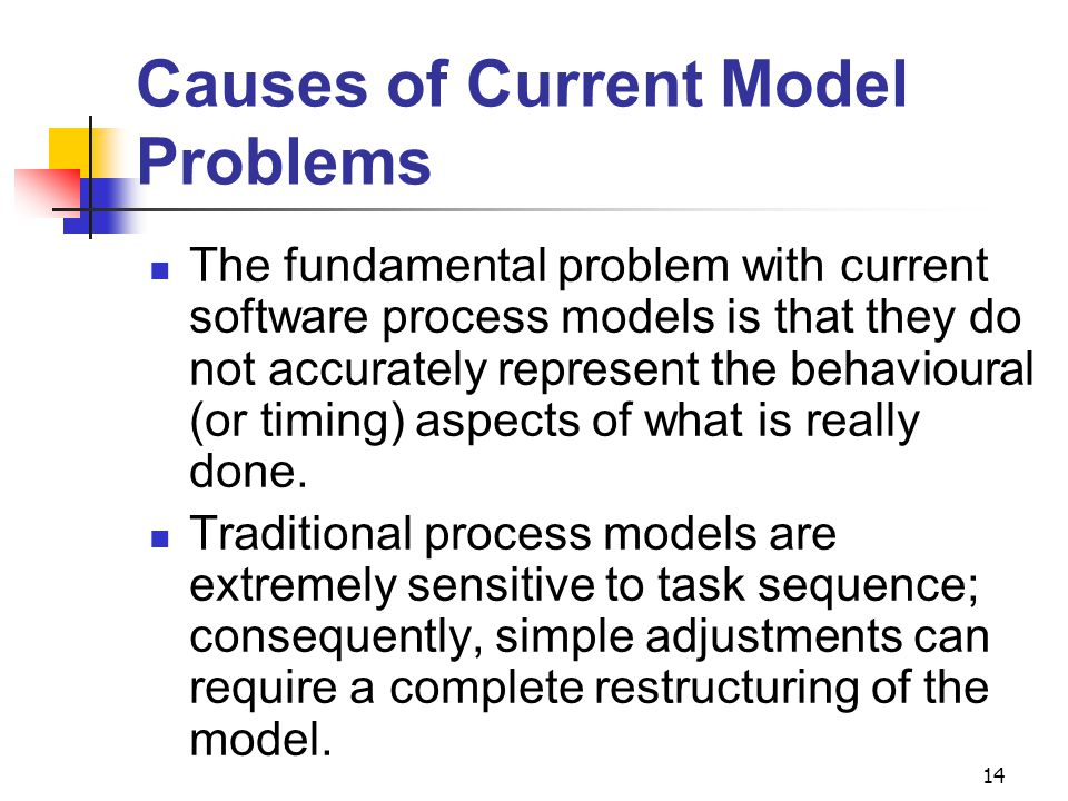 14 Causes of Current Model Problems The fundamental problem with current software process models is that they do not accurately represent the behavioural (or timing) aspects of what is really done.