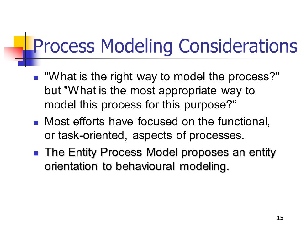 15 Process Modeling Considerations What is the right way to model the process? but What is the most appropriate way to model this process for this purpose? Most efforts have focused on the functional, or task-oriented, aspects of processes.