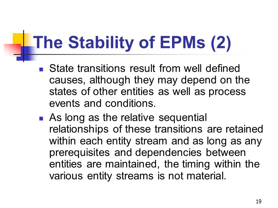 19 The Stability of EPMs (2) State transitions result from well defined causes, although they may depend on the states of other entities as well as process events and conditions.