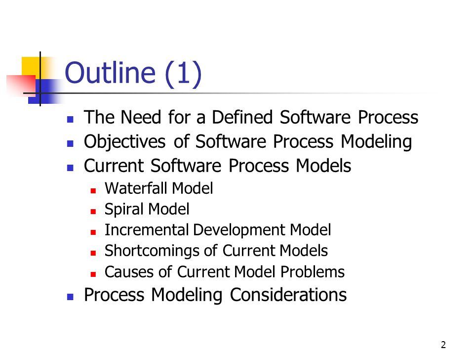 2 Outline (1) The Need for a Defined Software Process Objectives of Software Process Modeling Current Software Process Models Waterfall Model Spiral Model Incremental Development Model Shortcomings of Current Models Causes of Current Model Problems Process Modeling Considerations