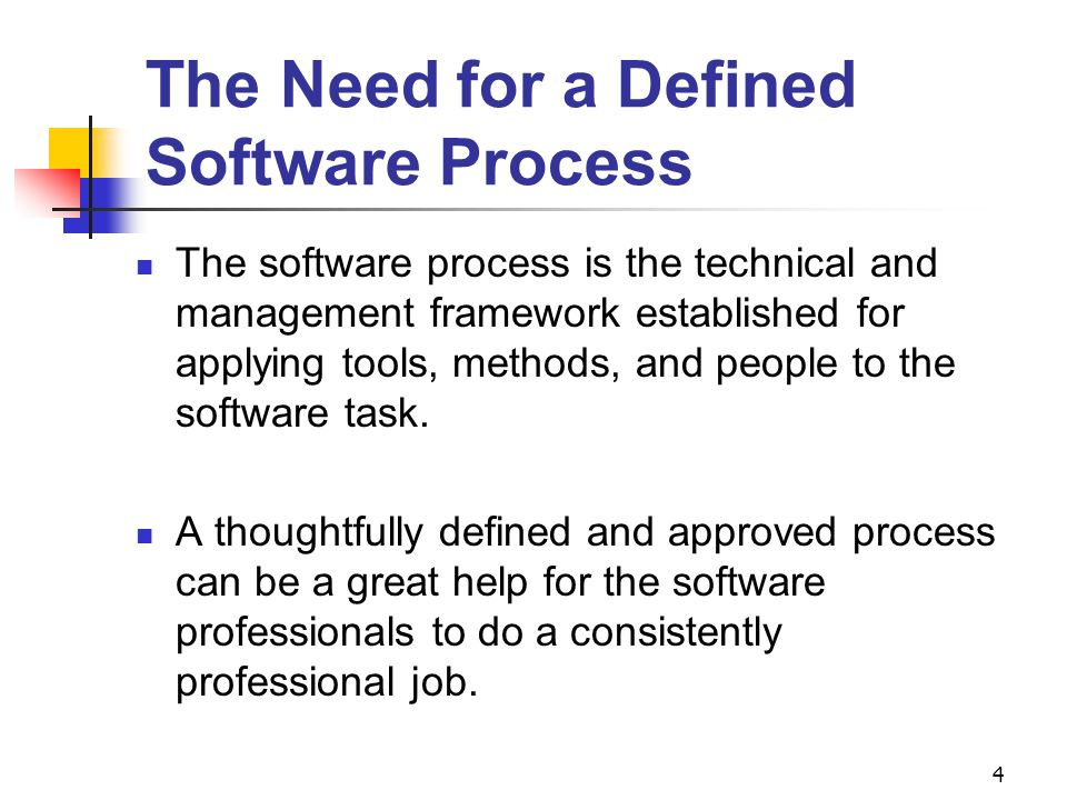 4 The Need for a Defined Software Process The software process is the technical and management framework established for applying tools, methods, and people to the software task.