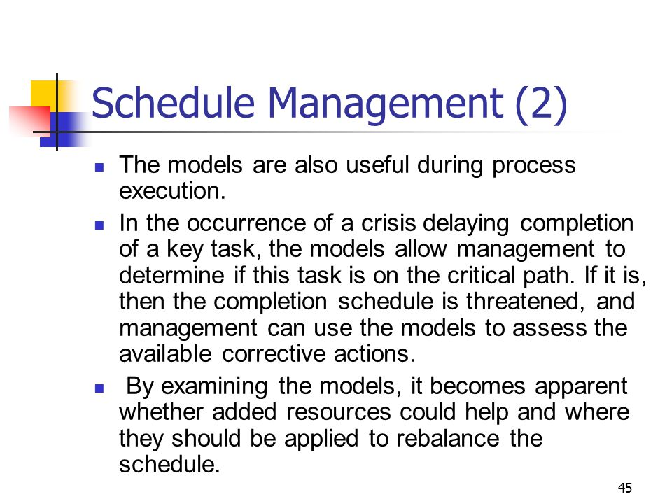 45 Schedule Management (2) The models are also useful during process execution.