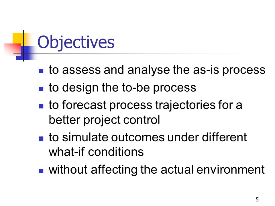 5 Objectives to assess and analyse the as-is process to design the to-be process to forecast process trajectories for a better project control to simulate outcomes under different what-if conditions without affecting the actual environment