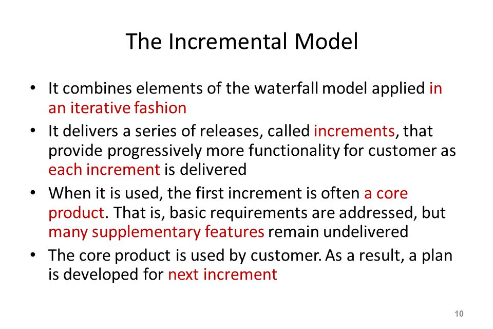 The Incremental Model It combines elements of the waterfall model applied in an iterative fashion It delivers a series of releases, called increments, that provide progressively more functionality for customer as each increment is delivered When it is used, the first increment is often a core product.