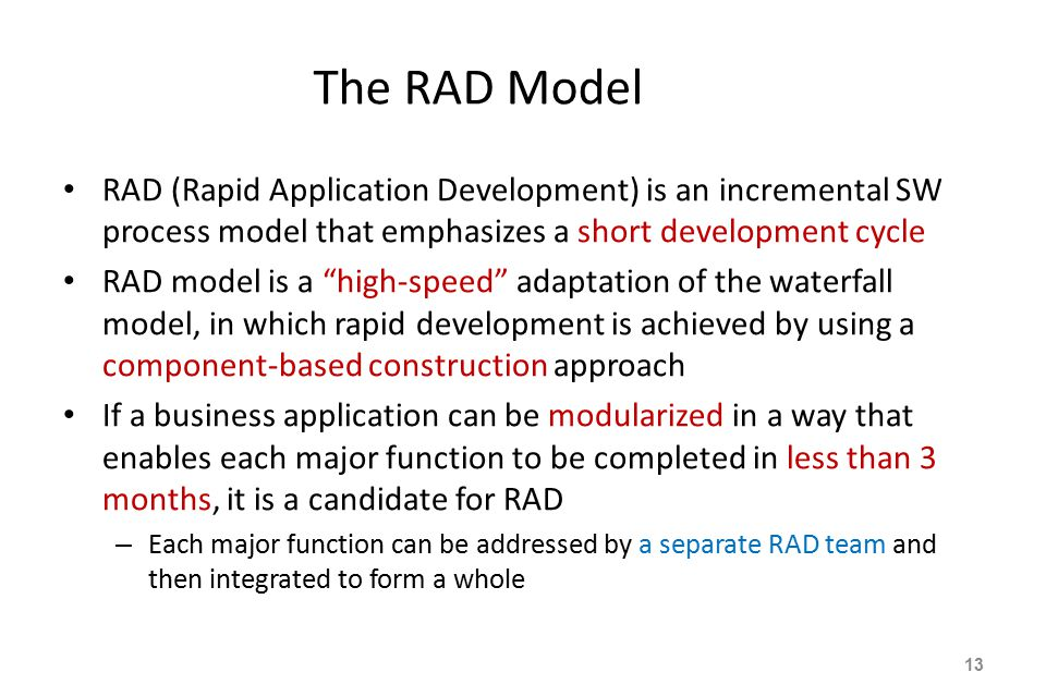 The RAD Model RAD (Rapid Application Development) is an incremental SW process model that emphasizes a short development cycle RAD model is a high-speed adaptation of the waterfall model, in which rapid development is achieved by using a component-based construction approach If a business application can be modularized in a way that enables each major function to be completed in less than 3 months, it is a candidate for RAD – Each major function can be addressed by a separate RAD team and then integrated to form a whole 13