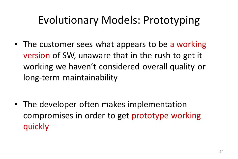 Evolutionary Models: Prototyping The customer sees what appears to be a working version of SW, unaware that in the rush to get it working we haven't considered overall quality or long-term maintainability The developer often makes implementation compromises in order to get prototype working quickly 21